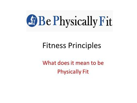 Fitness Principles What does it mean to be Physically Fit.