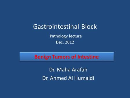 Gastrointestinal Block Pathology lecture Dec, 2012 Dr. Maha Arafah Dr. Ahmed Al Humaidi Benign Tumors of Intestine.