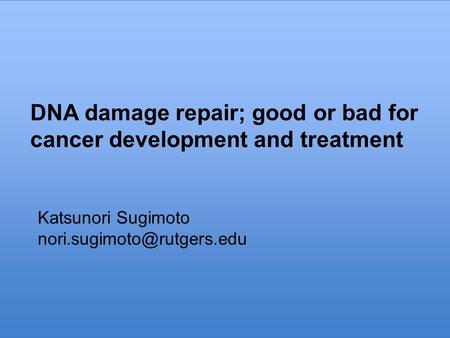 DNA damage repair; good or bad for cancer development and treatment Katsunori Sugimoto DNA damage repair; good or bad for cancer.