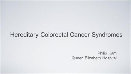 Hereditary Colorectal Cancer Syndromes Philip Kam Queen Elizabeth Hospital.