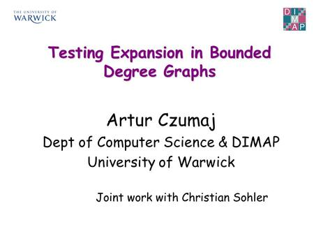 Artur Czumaj Dept of Computer Science & DIMAP University of Warwick Testing Expansion in Bounded Degree Graphs Joint work with Christian Sohler.