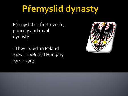 Přemyslid s- first Czech, princely and royal dynasty - They ruled in Poland 1300 – 1306 and Hungary 1301 - 1305.
