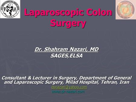 Laparoscopic Colon Surgery Dr. Shahram Nazari, MD SAGES,ELSA Consultant & Lecturer in Surgery, Department of General and Laparoscopic Surgery, Milad Hospital,