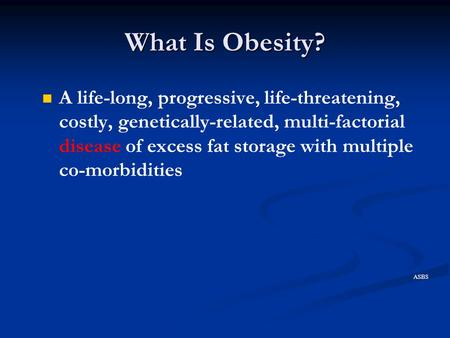 What Is Obesity? A life-long, progressive, life-threatening, costly, genetically-related, multi-factorial disease of excess fat storage with multiple co-morbidities.
