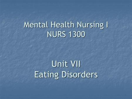 Mental Health Nursing I NURS 1300 Unit VII Eating Disorders.