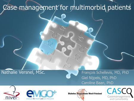 Case management for multimorbid patients Nathalie Versnel, MSc. François Schellevis, MD, PhD Giel Nijpels, MD, PhD Caroline Baan, PhD.