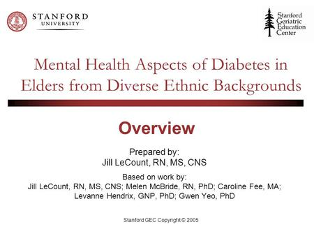 Stanford GEC Copyright © 2005 Mental Health Aspects of Diabetes in Elders from Diverse Ethnic Backgrounds Prepared by: Jill LeCount, RN, MS, CNS Based.