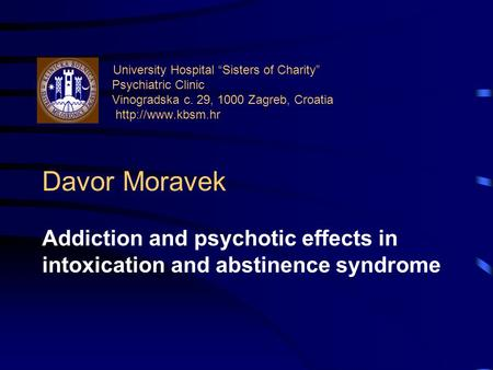 "University Hospital ""Sisters of Charity"" Psychiatric Clinic Vinogradska c. 29, 1000 Zagreb, Croatia  Davor Moravek Addiction and psychotic."