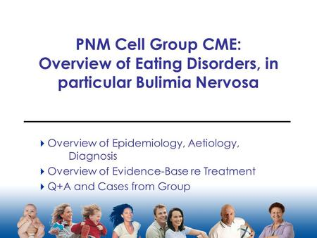 PNM Cell Group CME: Overview of Eating Disorders, in particular Bulimia Nervosa  Overview of Epidemiology, Aetiology, Diagnosis  Overview of Evidence-Base.