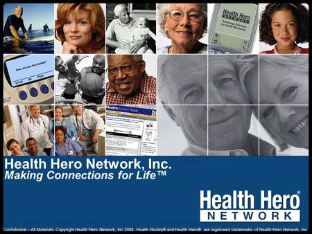 Health Hero Network, Inc. Making Connections for Life™ Confidential – All Materials Copyright Health Hero Network, Inc 2004. Health Buddy® and Health Hero®