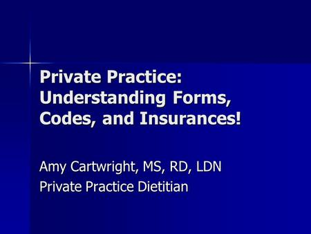 Private Practice: Understanding Forms, Codes, and Insurances! Amy Cartwright, MS, RD, LDN Private Practice Dietitian.