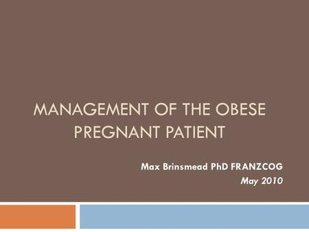 MANAGEMENT OF THE OBESE PREGNANT PATIENT Max Brinsmead PhD FRANZCOG May 2010.