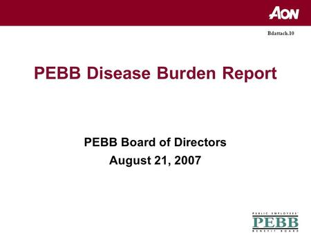 PEBB Disease Burden Report PEBB Board of Directors August 21, 2007 Bdattach.10.