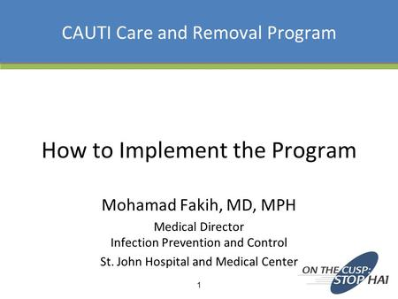 CAUTI Care and Removal Program How to Implement the Program Mohamad Fakih, MD, MPH Medical Director Infection Prevention and Control St. John Hospital.