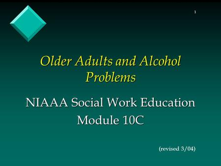 1 Older Adults and Alcohol Problems NIAAA Social Work Education Module 10C (revised 3/04)