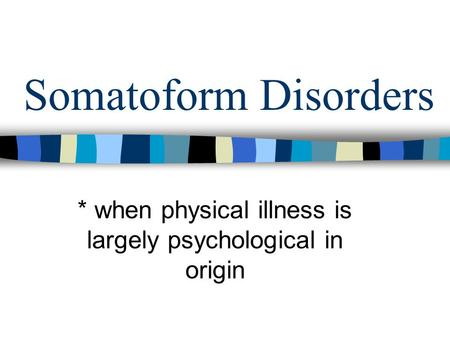 Somatoform Disorders * when physical illness is largely psychological in origin.