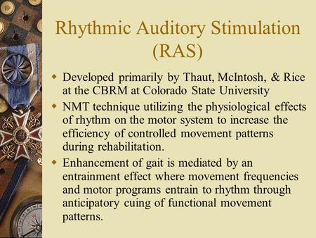 Rhythmic Auditory Stimulation (RAS)  Developed primarily by Thaut, McIntosh, & Rice at the CBRM at Colorado State University  NMT technique utilizing.