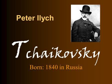 Peter Ilych Born: 1840 in Russia T chaikovsky. Peter Ilych Tchaikovsky Acknowledged as the greatest composer in Russia and one of the great composers.