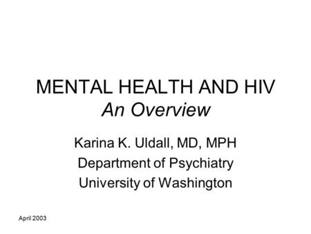 April 2003 MENTAL HEALTH AND HIV An Overview Karina K. Uldall, MD, MPH Department of Psychiatry University of Washington.