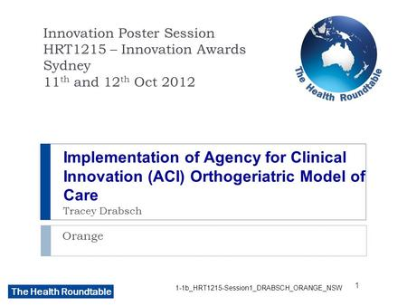 The Health Roundtable Implementation of Agency for Clinical Innovation (ACI) Orthogeriatric Model of Care Tracey Drabsch Orange Innovation Poster Session.
