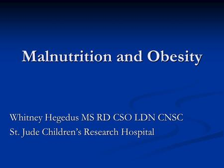Malnutrition and Obesity Whitney Hegedus MS RD CSO LDN CNSC St. Jude Children's Research Hospital.