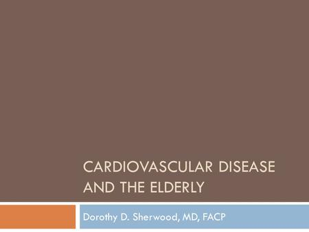 CARDIOVASCULAR DISEASE AND THE ELDERLY Dorothy D. Sherwood, MD, FACP.