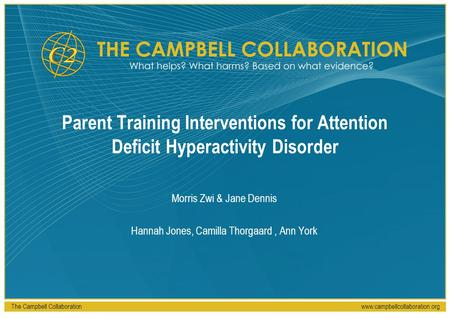 The Campbell Collaborationwww.campbellcollaboration.org Parent Training Interventions for Attention Deficit Hyperactivity Disorder Morris Zwi & Jane Dennis.