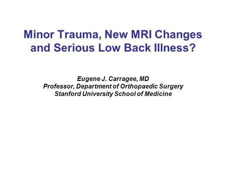 Minor Trauma, New MRI Changes and Serious Low Back Illness? Eugene J. Carragee, MD Professor, Department of Orthopaedic Surgery Stanford University School.