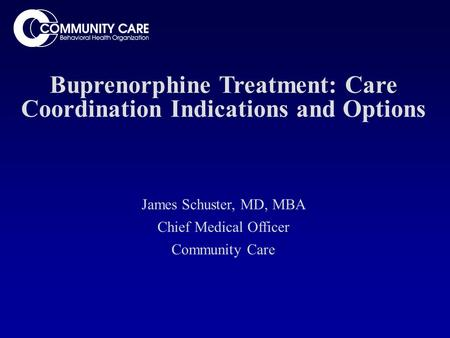 Buprenorphine Treatment: Care Coordination Indications and Options James Schuster, MD, MBA Chief Medical Officer Community Care.