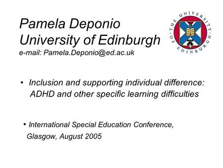 Pamela Deponio University of Edinburgh   Inclusion and supporting individual difference: ADHD and other specific learning.