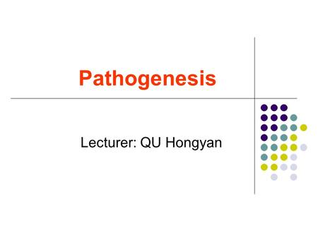Pathogenesis Lecturer: QU Hongyan.  Pathogenesis refers to the mechanism of the occurrence, development, and changes of disease.  The theory of pathogenesis.