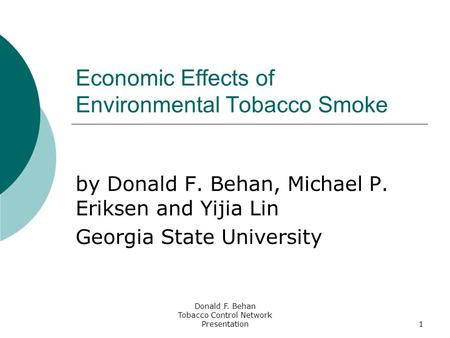 Donald F. Behan Tobacco Control Network Presentation1 Economic Effects of Environmental Tobacco Smoke by Donald F. Behan, Michael P. Eriksen and Yijia.