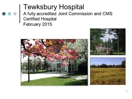 1 Tewksbury Hospital A fully accredited Joint Commission and CMS Certified Hospital February 2015.