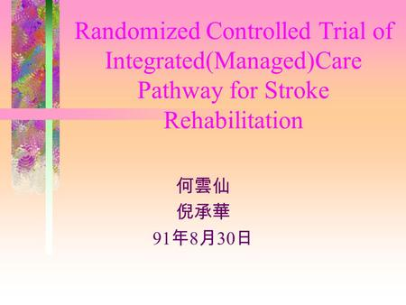 Randomized Controlled Trial of Integrated(Managed)Care Pathway for Stroke Rehabilitation 何雲仙 倪承華 91 年 8 月 30 日.
