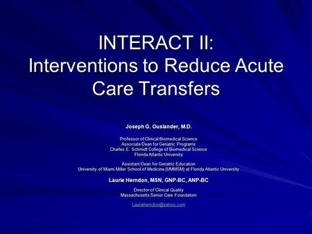 INTERACT II: Interventions to Reduce Acute Care Transfers Joseph G. Ouslander, M.D. Professor of Clinical Biomedical Science Associate Dean for Geriatric.