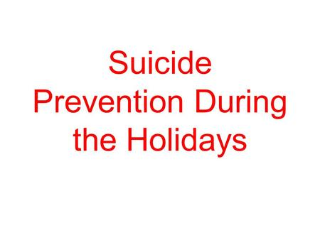 Suicide Prevention During the Holidays. MYTHS: Once a person is suicidal, they are suicidal forever. FACT: Most suicidal people are that way for only.
