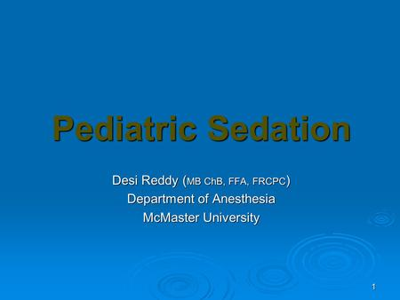 1 Pediatric Sedation Desi Reddy ( MB ChB, FFA, FRCPC ) Department of Anesthesia McMaster University.