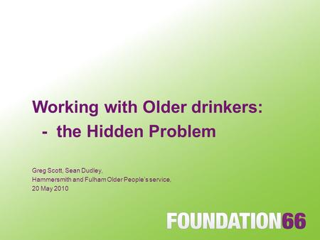 Working with Older drinkers: - the Hidden Problem Greg Scott, Sean Dudley, Hammersmith and Fulham Older People's service, 20 May 2010.