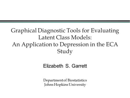 1 Graphical Diagnostic Tools for Evaluating Latent Class Models: An Application to Depression in the ECA Study Elizabeth S. Garrett Department of Biostatistics.