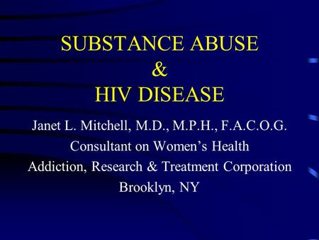 SUBSTANCE ABUSE & HIV DISEASE Janet L. Mitchell, M.D., M.P.H., F.A.C.O.G. Consultant on Women's Health Addiction, Research & Treatment Corporation Brooklyn,