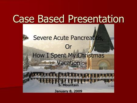 Case Based Presentation Severe Acute Pancreatitis, Or How I Spent My Christmas Vacation S. Mountain January 8, 2009.