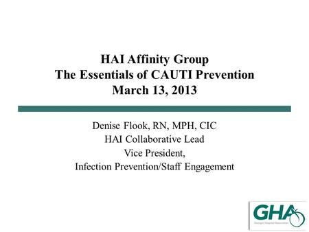 HAI Affinity Group The Essentials of CAUTI Prevention March 13, 2013 Denise Flook, RN, MPH, CIC HAI Collaborative Lead Vice President, Infection Prevention/Staff.
