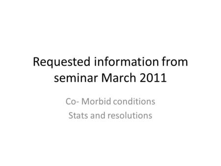 Requested information from seminar March 2011 Co- Morbid conditions Stats and resolutions.