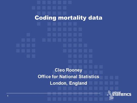 1 Cleo Rooney Office for National Statistics London, England Coding mortality data.