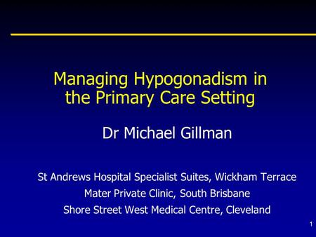 1 Managing Hypogonadism in the Primary Care Setting Dr Michael Gillman St Andrews Hospital Specialist Suites, Wickham Terrace Mater Private Clinic, South.