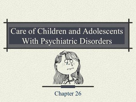 Care of Children and Adolescents With Psychiatric Disorders Chapter 26.