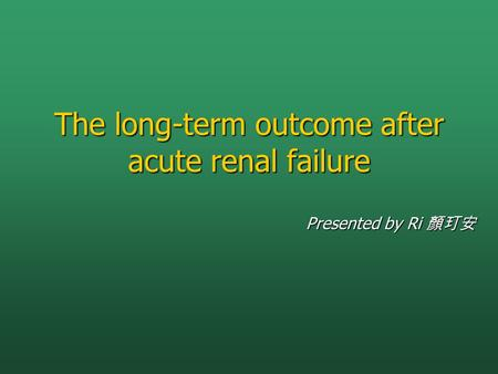 The long-term outcome after acute renal failure Presented by Ri 顏玎安.
