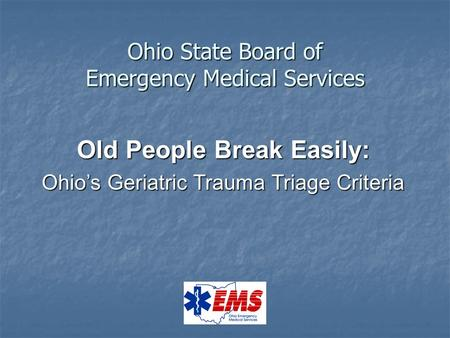 Ohio State Board of Emergency Medical Services Old People Break Easily: Ohio's Geriatric Trauma Triage Criteria.