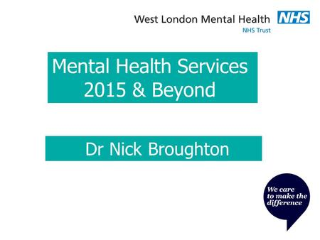 Mental Health Services 2015 & Beyond Dr Nick Broughton.