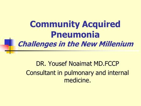 Community Acquired Pneumonia Challenges in the New Millenium DR. Yousef Noaimat MD.FCCP Consultant in pulmonary and internal medicine.